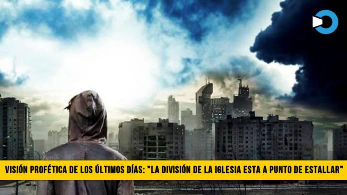 """Visión Profética de los Últimos Días: """"La División de la Iglesia está a punto de Estallar�"""