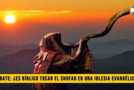 Debate: ¿Es Bíblico tocar el Shofar en una Iglesia Evangélica?